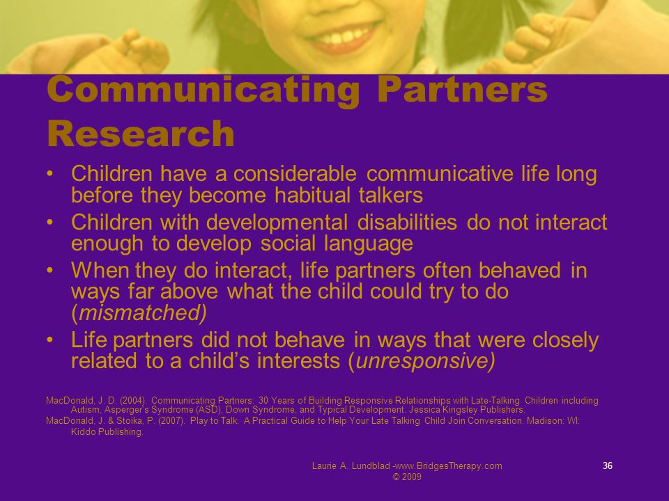 Laurie A. Lundblad -www.BridgesTherapy.com © 2009 36 Communicating Partners Research Children have a considerable communicative life long before they