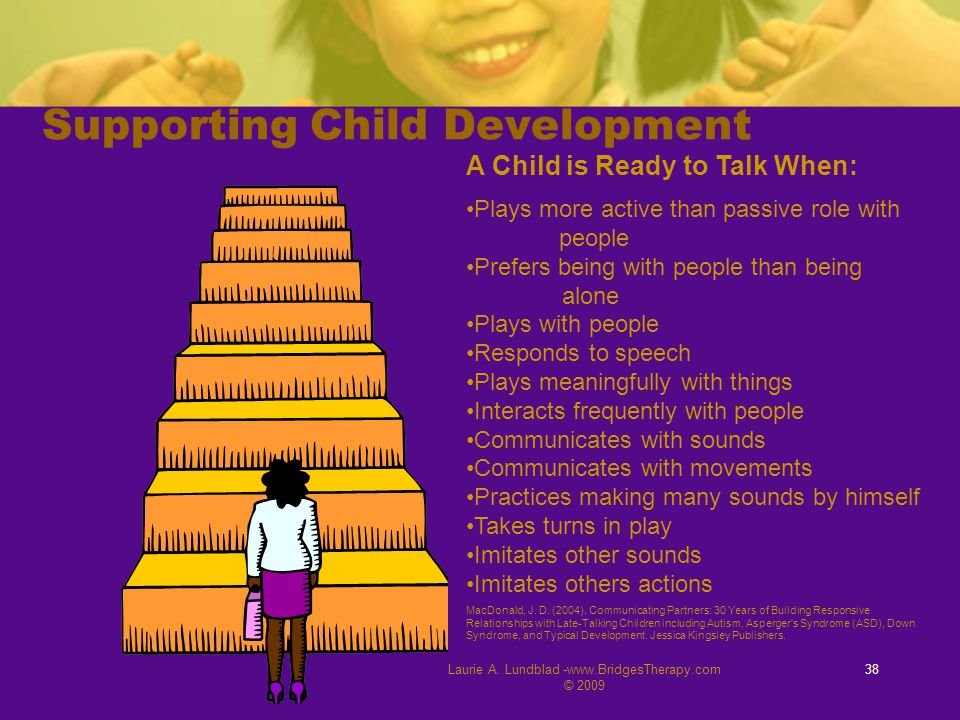 Laurie A. Lundblad -www.BridgesTherapy.com © 2009 38 Supporting Child Development A Child is Ready to Talk When: Plays more active than passive role w
