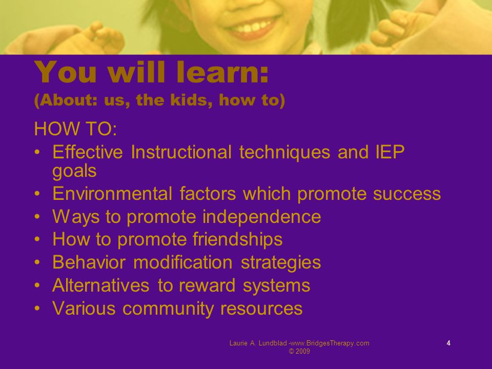 Laurie A. Lundblad -www.BridgesTherapy.com © 2009 4 You will learn: (About: us, the kids, how to) HOW TO: Effective Instructional techniques and IEP g