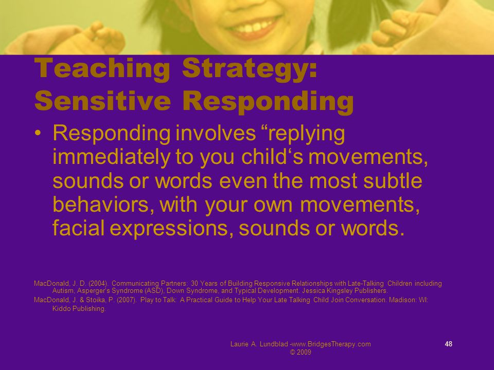 "Laurie A. Lundblad -www.BridgesTherapy.com © 2009 48 Teaching Strategy: Sensitive Responding Responding involves ""replying immediately to you child's"