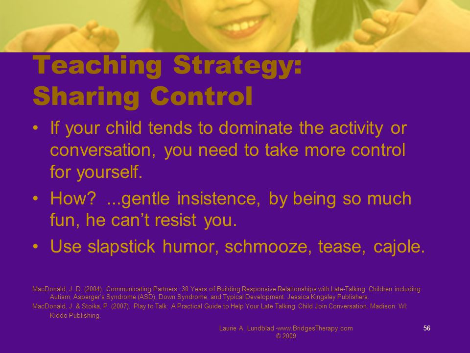 Laurie A. Lundblad -www.BridgesTherapy.com © 2009 56 Teaching Strategy: Sharing Control If your child tends to dominate the activity or conversation,