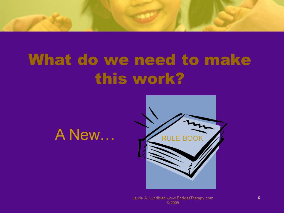 Laurie A. Lundblad -www.BridgesTherapy.com © 2009 6 What do we need to make this work? RULE BOOK A New…