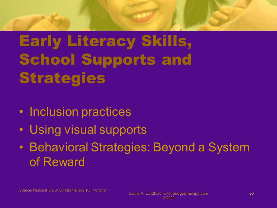 Laurie A. Lundblad -www.BridgesTherapy.com © 2009 60 Early Literacy Skills, School Supports and Strategies Inclusion practices Using visual supports B
