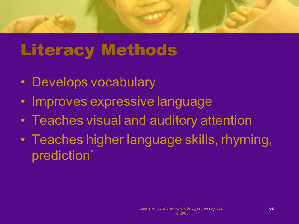 Literacy Methods Develops vocabulary Improves expressive language Teaches visual and auditory attention Teaches higher language skills, rhyming, predi