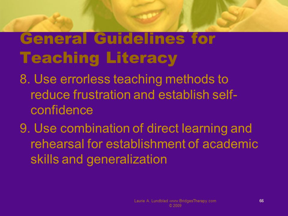 General Guidelines for Teaching Literacy 8. Use errorless teaching methods to reduce frustration and establish self- confidence 9. Use combination of