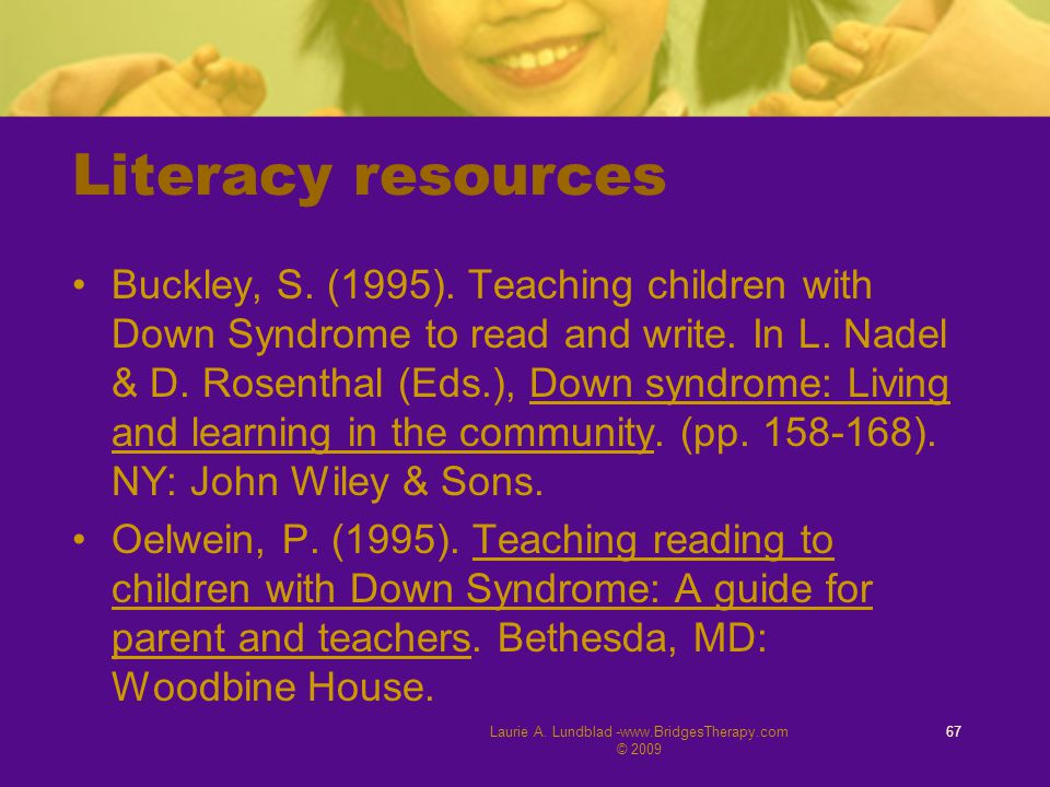 Literacy resources Buckley, S. (1995). Teaching children with Down Syndrome to read and write. In L. Nadel & D. Rosenthal (Eds.), Down syndrome: Livin