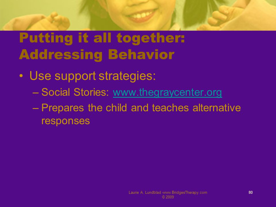 Laurie A. Lundblad -www.BridgesTherapy.com © 2009 80 Putting it all together: Addressing Behavior Use support strategies: –Social Stories: www.thegray