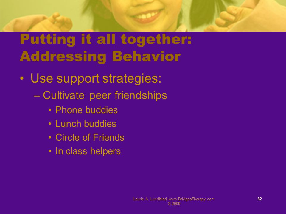 Laurie A. Lundblad -www.BridgesTherapy.com © 2009 82 Putting it all together: Addressing Behavior Use support strategies: –Cultivate peer friendships