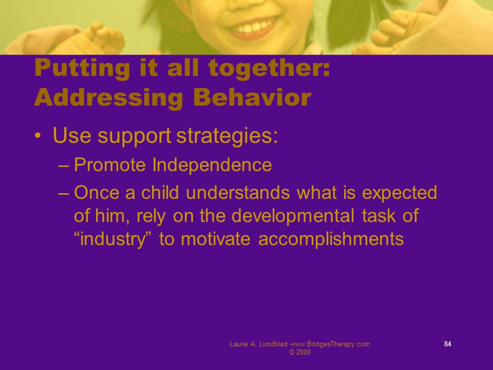 Laurie A. Lundblad -www.BridgesTherapy.com © 2009 84 Putting it all together: Addressing Behavior Use support strategies: –Promote Independence –Once