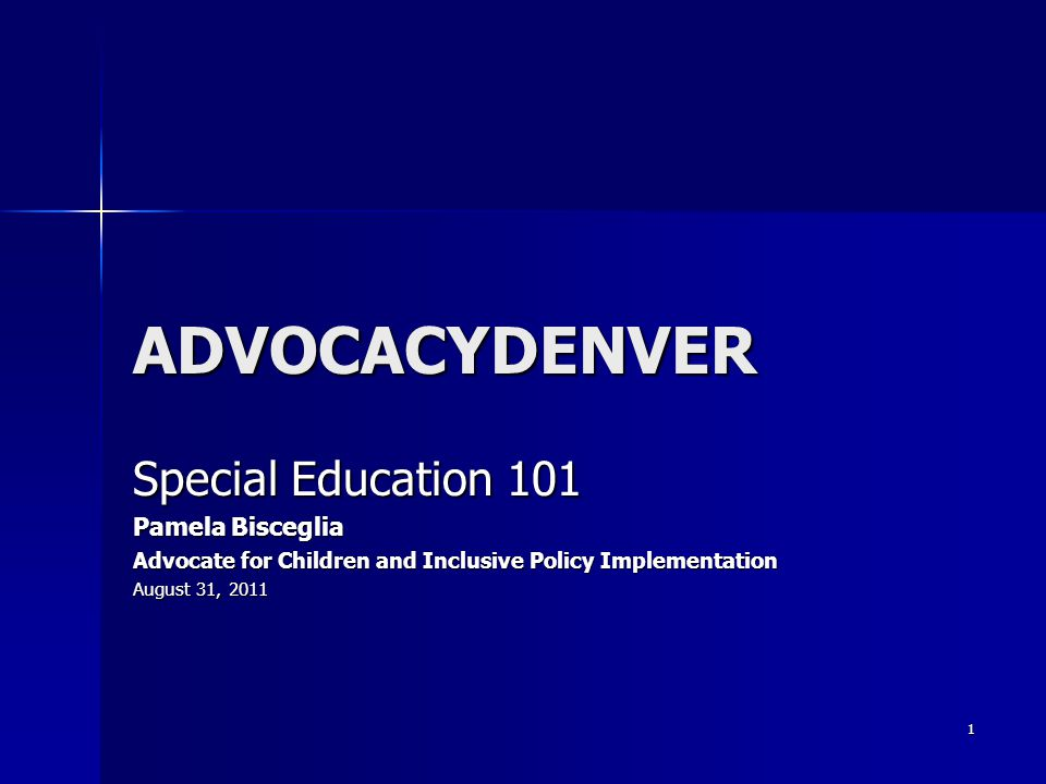1 ADVOCACYDENVER Special Education 101 Pamela Bisceglia Advocate for Children and Inclusive Policy Implementation August 31, 2011