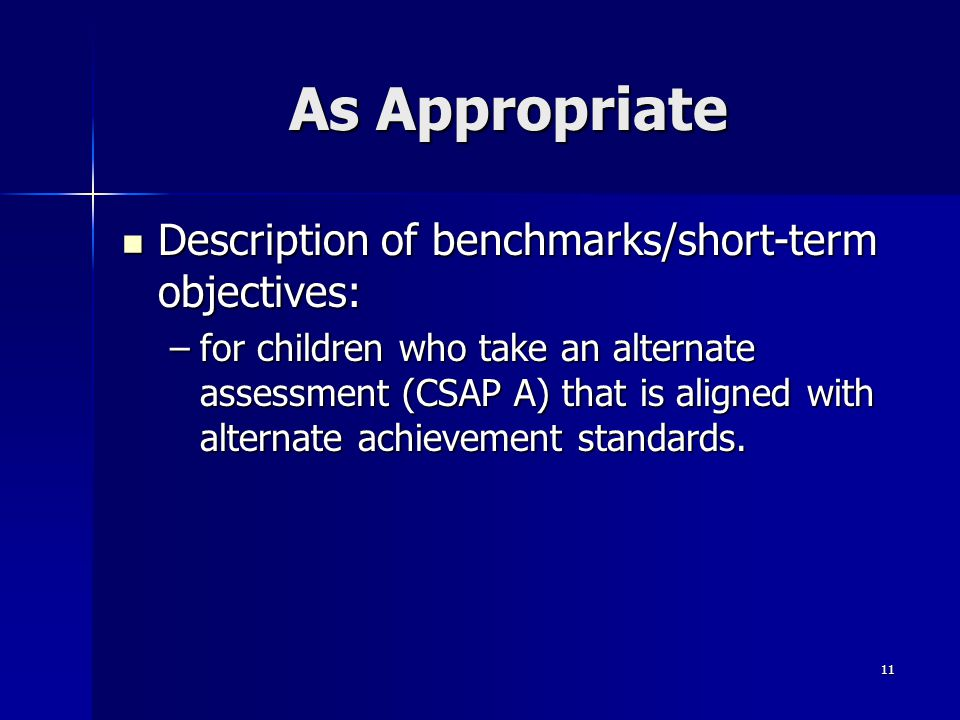 11 As Appropriate Description of benchmarks/short-term objectives: Description of benchmarks/short-term objectives: –for children who take an alternat