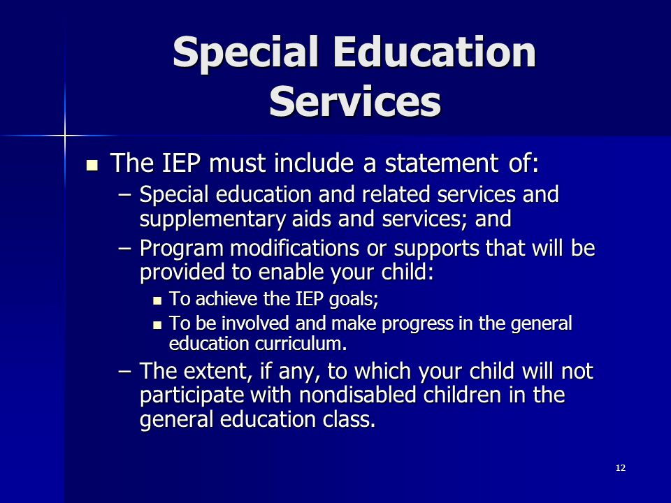 12 Special Education Services The IEP must include a statement of: The IEP must include a statement of: –Special education and related services and su