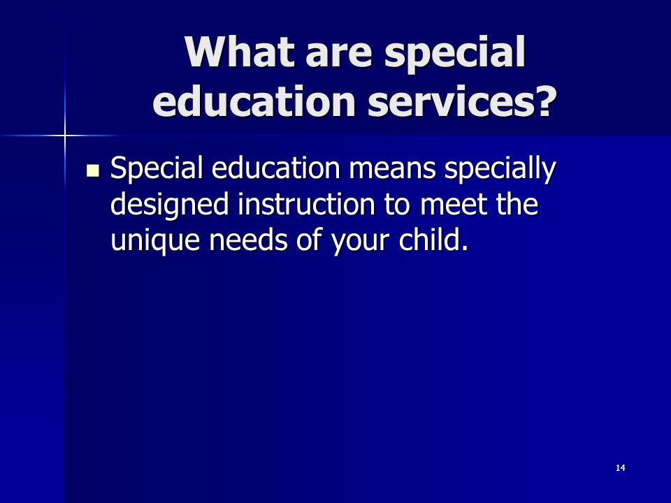 14 What are special education services? Special education means specially designed instruction to meet the unique needs of your child. Special educati