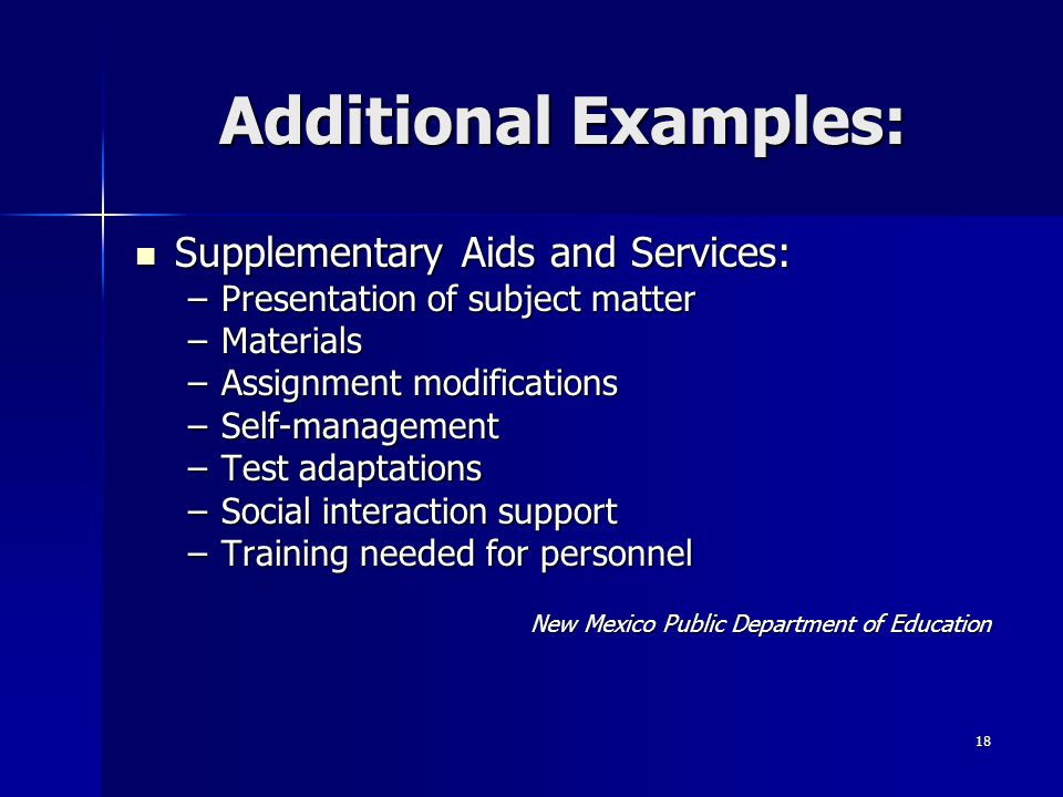 18 Additional Examples: Supplementary Aids and Services: Supplementary Aids and Services: –Presentation of subject matter –Materials –Assignment modifications –Self-management –Test adaptations –Social interaction support –Training needed for personnel New Mexico Public Department of Education