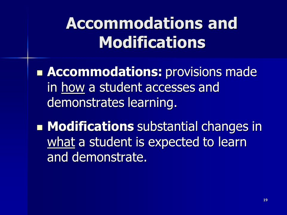 19 Accommodations and Modifications Accommodations: provisions made in how a student accesses and demonstrates learning. Accommodations: provisions ma