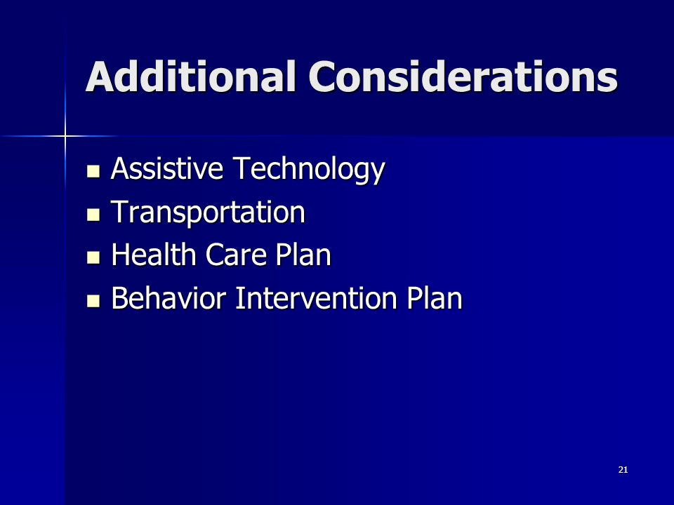 21 Additional Considerations Assistive Technology Assistive Technology Transportation Transportation Health Care Plan Health Care Plan Behavior Interv