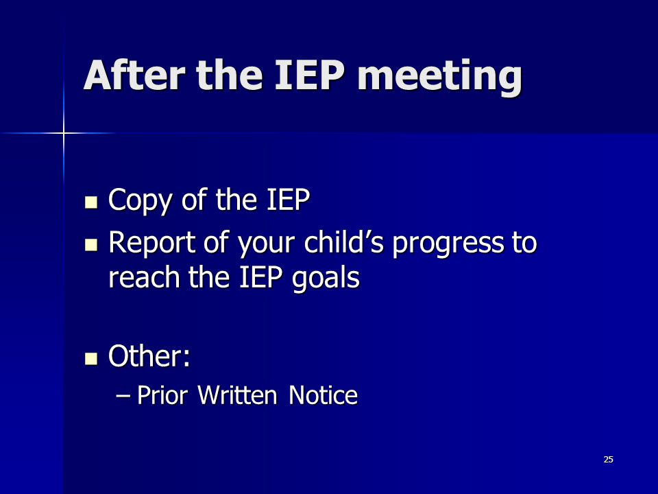 25 After the IEP meeting Copy of the IEP Copy of the IEP Report of your child's progress to reach the IEP goals Report of your child's progress to rea