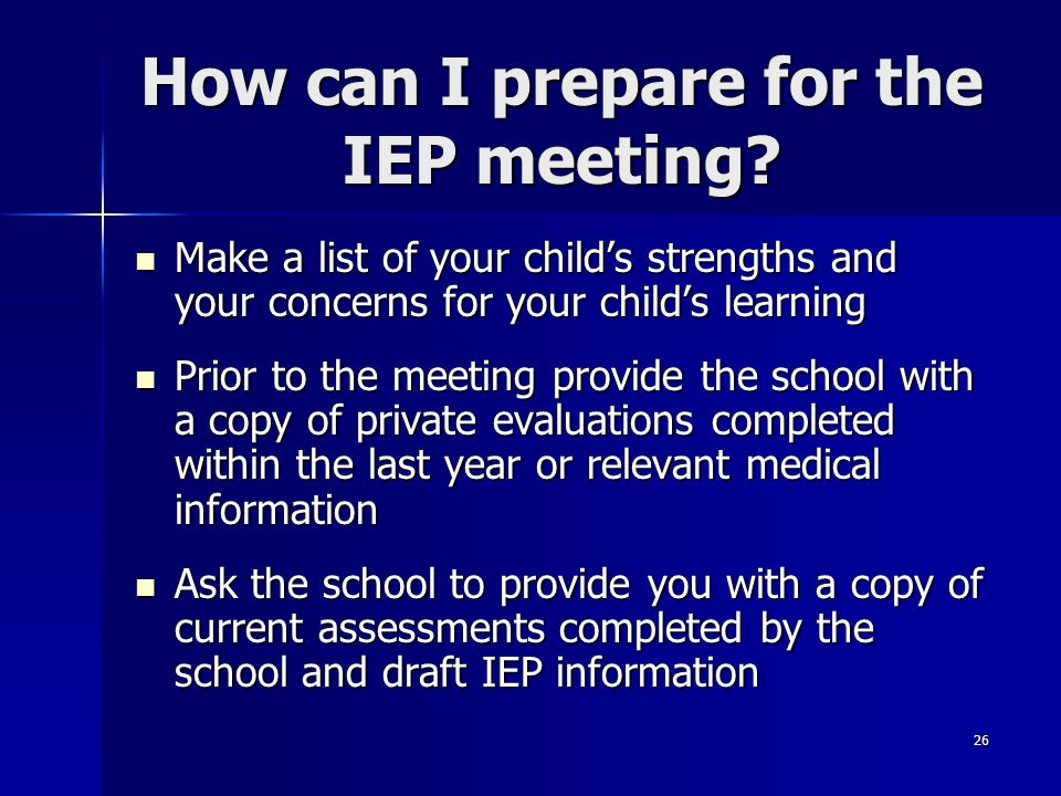 26 How can I prepare for the IEP meeting? Make a list of your child's strengths and your concerns for your child's learning Make a list of your child'