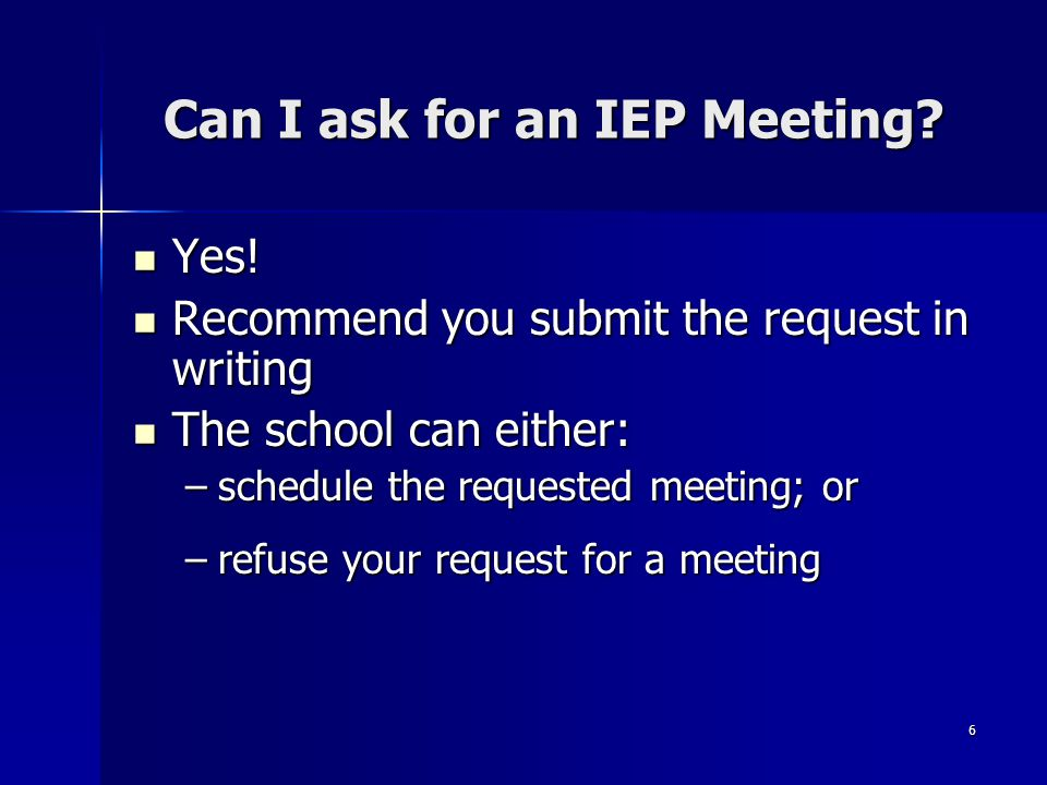 6 Can I ask for an IEP Meeting? Yes! Yes! Recommend you submit the request in writing Recommend you submit the request in writing The school can eithe