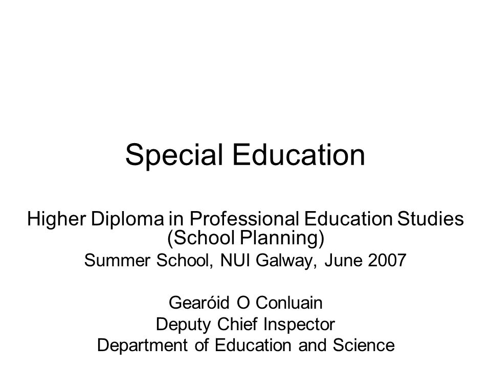 Special Education Higher Diploma in Professional Education Studies (School Planning) Summer School, NUI Galway, June 2007 Gearóid O Conluain Deputy Chief Inspector Department of Education and Science