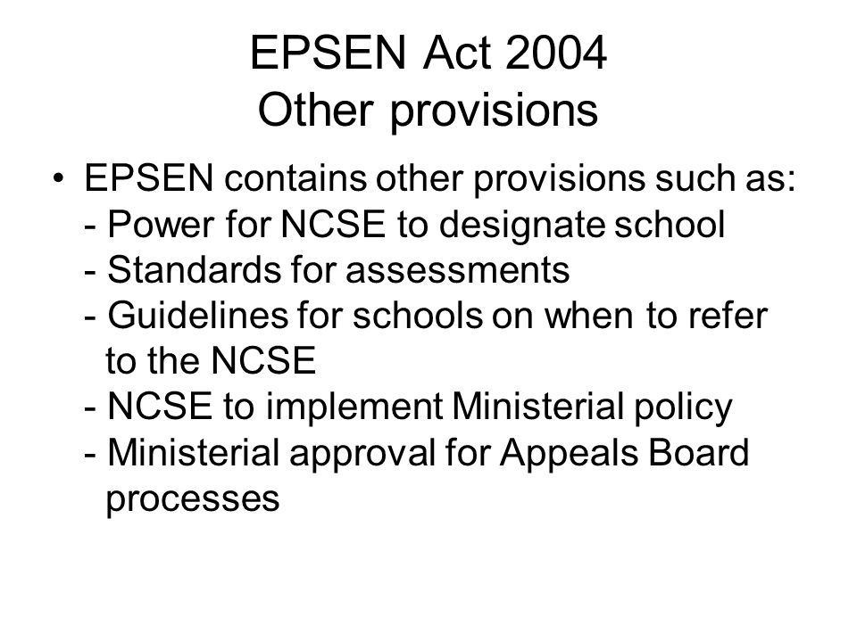 EPSEN Act 2004 Other provisions EPSEN contains other provisions such as: - Power for NCSE to designate school - Standards for assessments - Guidelines for schools on when to refer to the NCSE - NCSE to implement Ministerial policy - Ministerial approval for Appeals Board processes