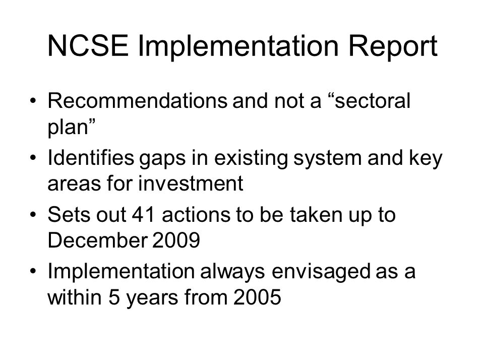 NCSE Implementation Report Recommendations and not a sectoral plan Identifies gaps in existing system and key areas for investment Sets out 41 actions to be taken up to December 2009 Implementation always envisaged as a within 5 years from 2005