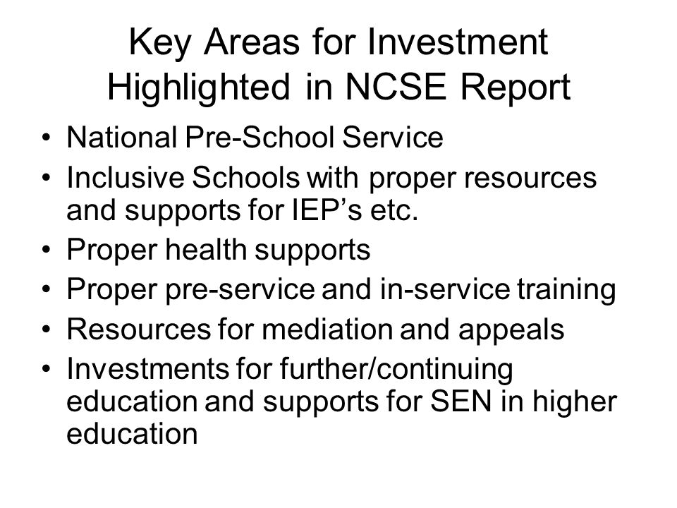 Key Areas for Investment Highlighted in NCSE Report National Pre-School Service Inclusive Schools with proper resources and supports for IEP's etc. Pr