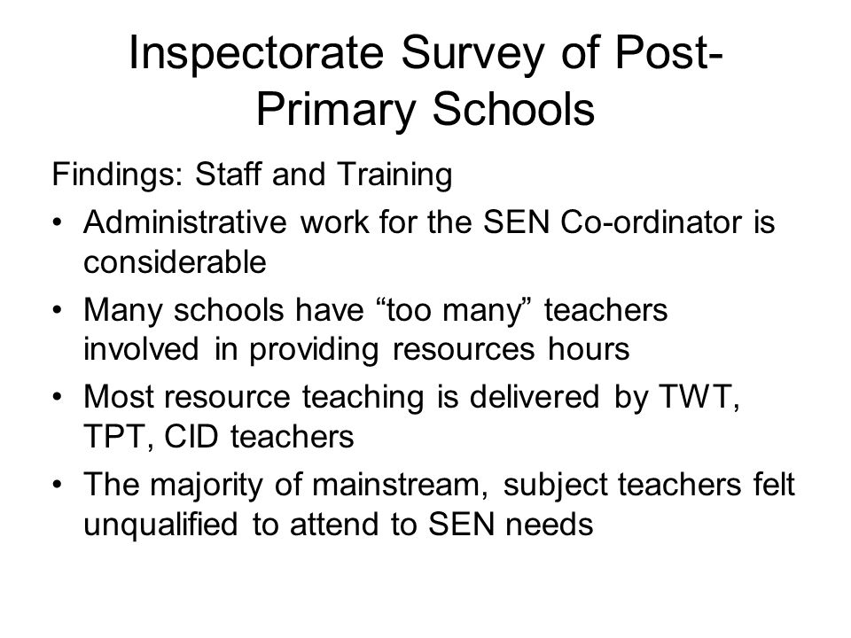 Inspectorate Survey of Post- Primary Schools Findings: Staff and Training Administrative work for the SEN Co-ordinator is considerable Many schools have too many teachers involved in providing resources hours Most resource teaching is delivered by TWT, TPT, CID teachers The majority of mainstream, subject teachers felt unqualified to attend to SEN needs