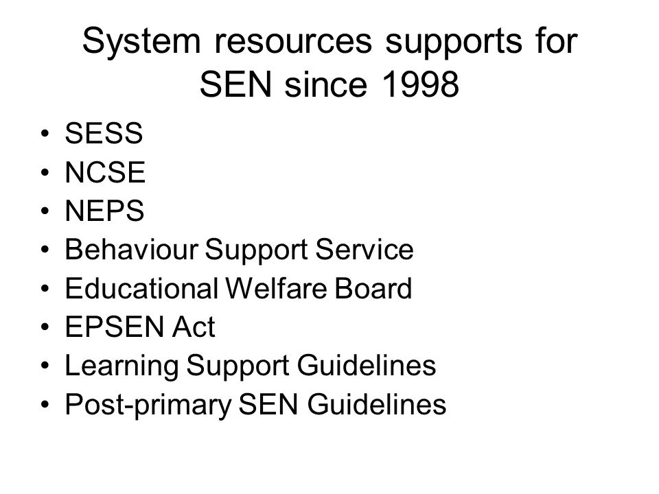 System resources supports for SEN since 1998 SESS NCSE NEPS Behaviour Support Service Educational Welfare Board EPSEN Act Learning Support Guidelines Post-primary SEN Guidelines