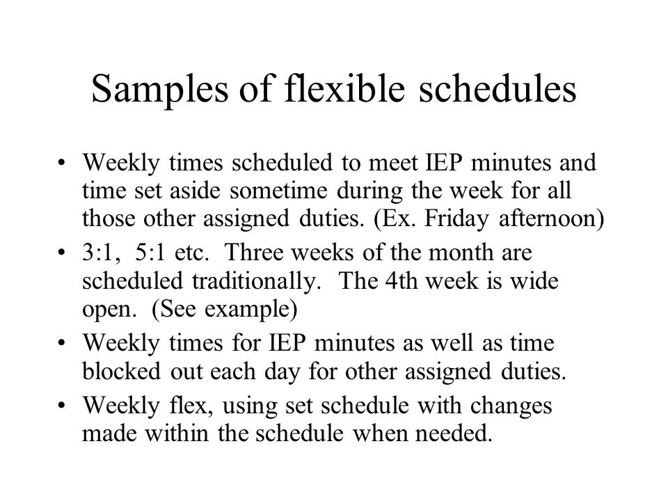 Samples of flexible schedules Weekly times scheduled to meet IEP minutes and time set aside sometime during the week for all those other assigned duties.