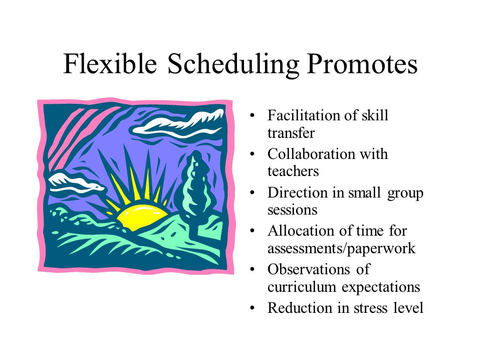 Flexible Scheduling Promotes Facilitation of skill transfer Collaboration with teachers Direction in small group sessions Allocation of time for assessments/paperwork Observations of curriculum expectations Reduction in stress level