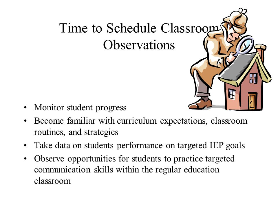 Time to Schedule Classroom Observations Monitor student progress Become familiar with curriculum expectations, classroom routines, and strategies Take data on students performance on targeted IEP goals Observe opportunities for students to practice targeted communication skills within the regular education classroom