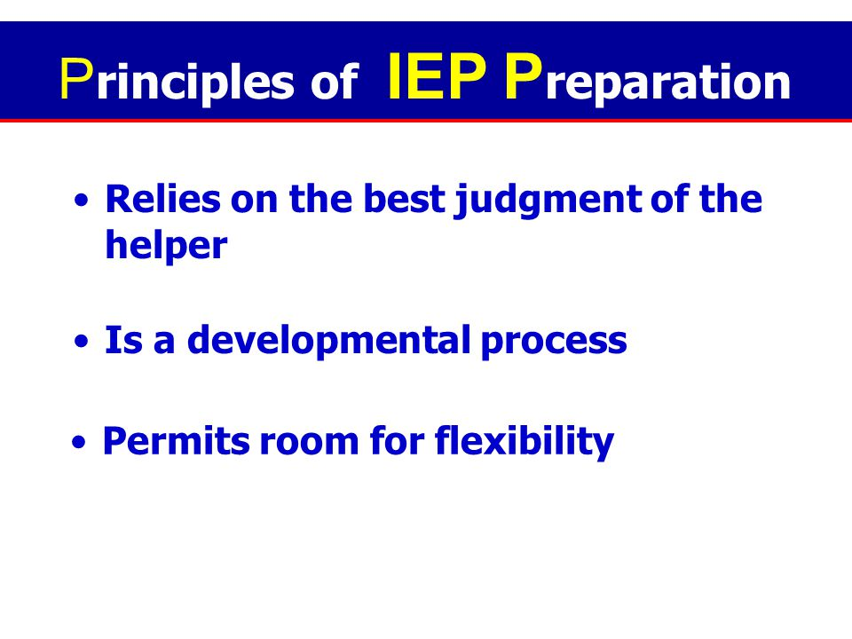 An IEP… is prepared BEFORE implementation. Translates diagnostic findings into educational terms Utilizes of programmed task analysis P rinciples of I
