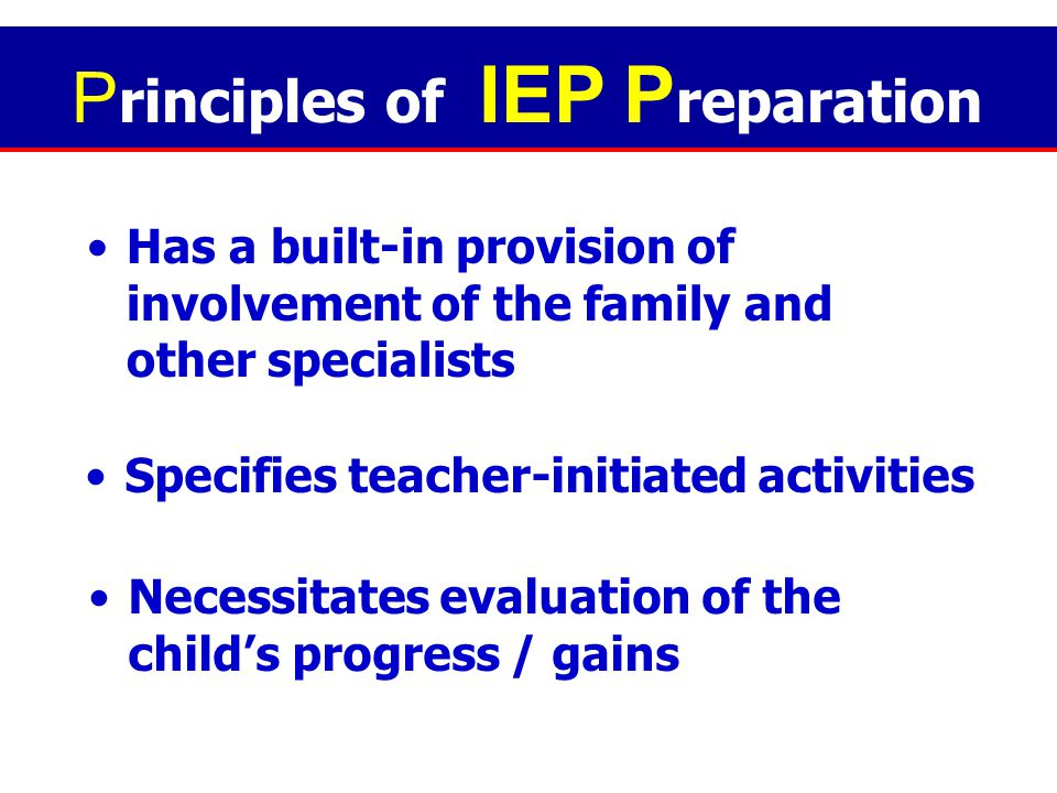 Relies on the best judgment of the helper Is a developmental process Permits room for flexibility P rinciples of IEP P reparation