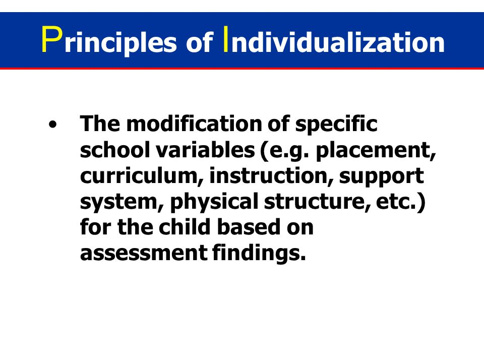 No two special learners can ever be the same; hence, helping them will differ/vary from child to child. P rinciples of I ndividualization