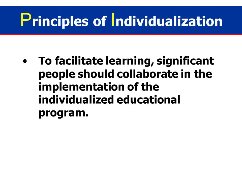 Individualization may be implemented by regular teachers, SPED teachers, parents, and other professionals. P rinciples of I ndividualization
