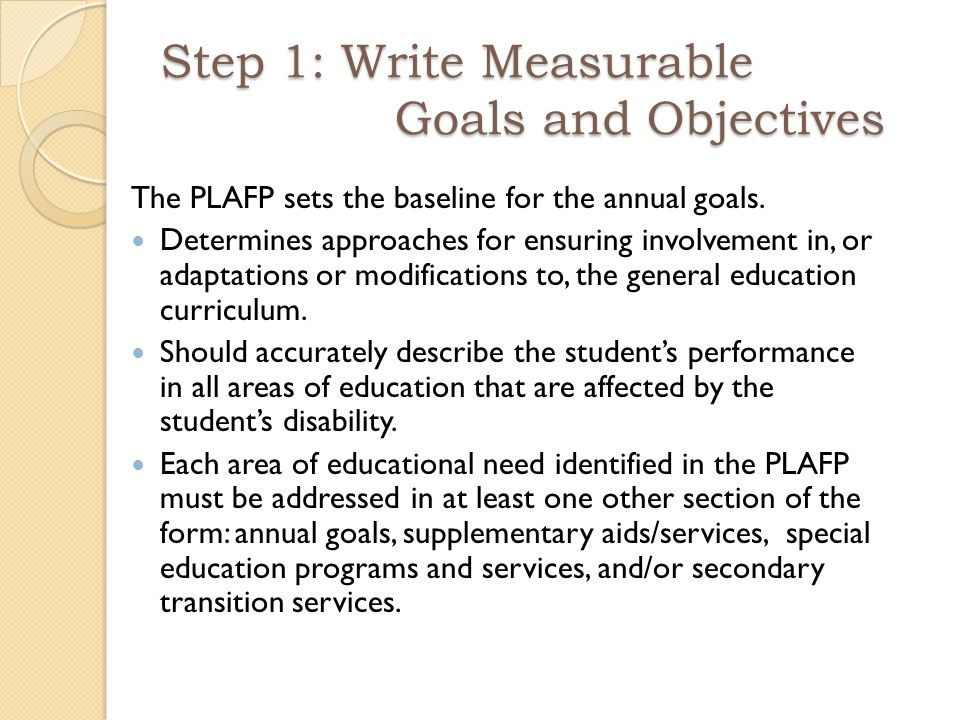 Step 1: Write Measurable Goals and Objectives The PLAFP sets the baseline for the annual goals.