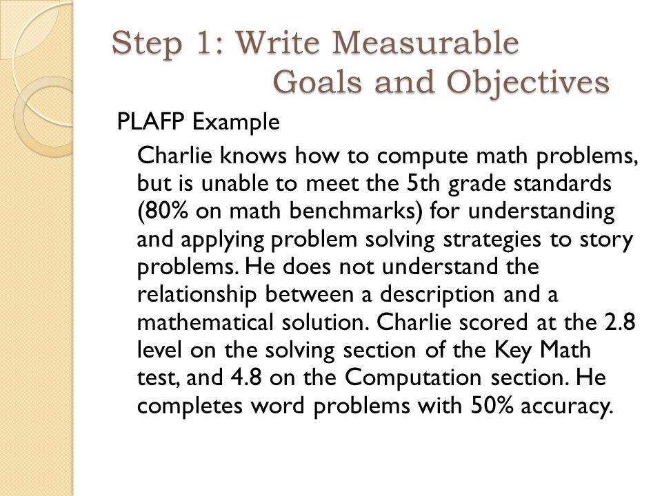 PLAFP Example Charlie knows how to compute math problems, but is unable to meet the 5th grade standards (80% on math benchmarks) for understanding and applying problem solving strategies to story problems.
