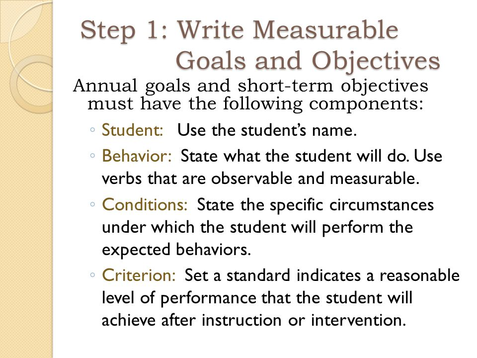 Step 1: Write Measurable Goals and Objectives Annual goals and short-term objectives must have the following components: ◦ Student: Use the student's name.