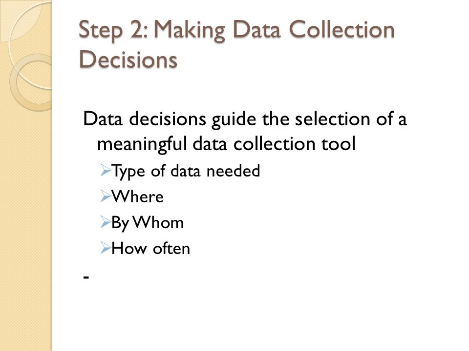 Step 2: Making Data Collection Decisions Data decisions guide the selection of a meaningful data collection tool  Type of data needed  Where  By Whom  How often -