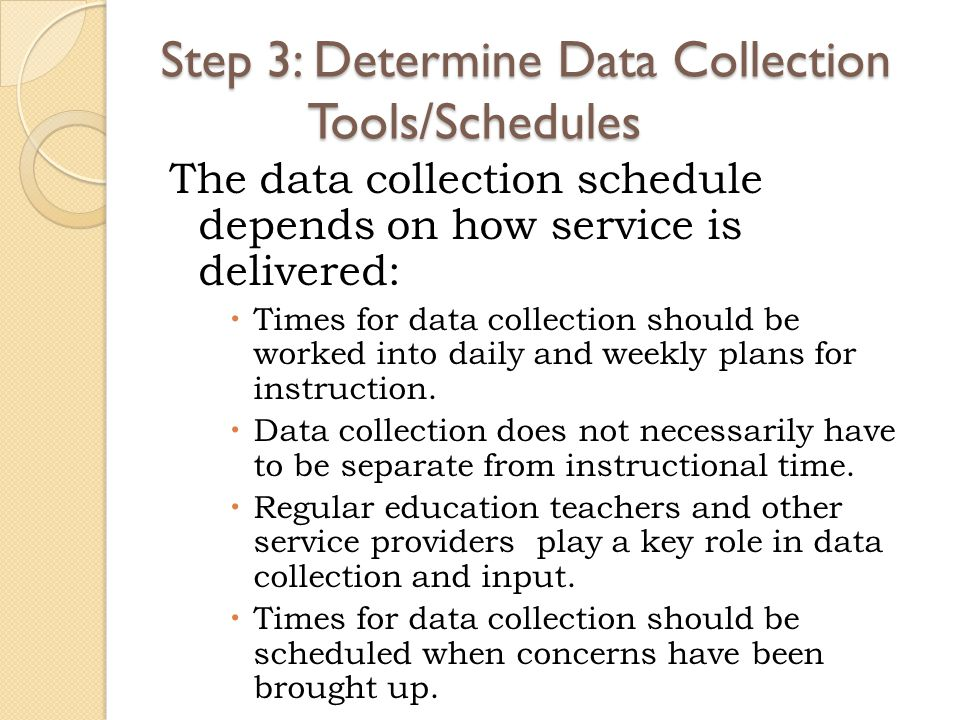 Step 3: Determine Data Collection Tools/Schedules The data collection schedule depends on how service is delivered:  Times for data collection should be worked into daily and weekly plans for instruction.