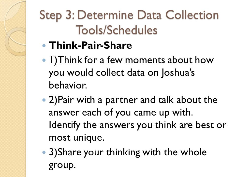 Step 3: Determine Data Collection Tools/Schedules Think-Pair-Share 1)Think for a few moments about how you would collect data on Joshua's behavior.