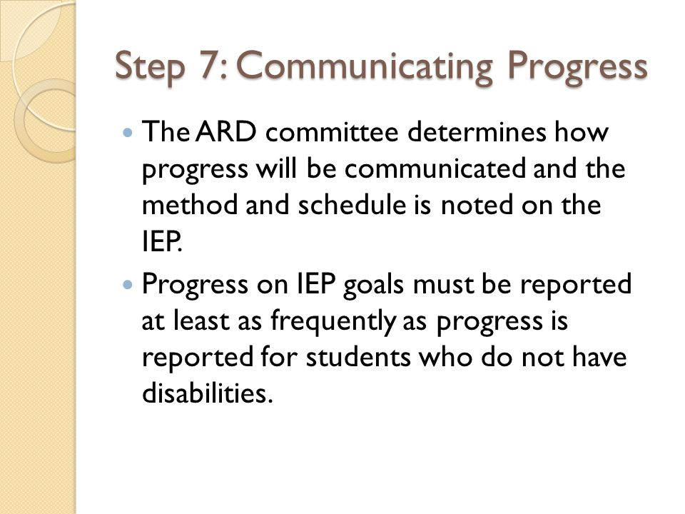 Step 7: Communicating Progress The ARD committee determines how progress will be communicated and the method and schedule is noted on the IEP.