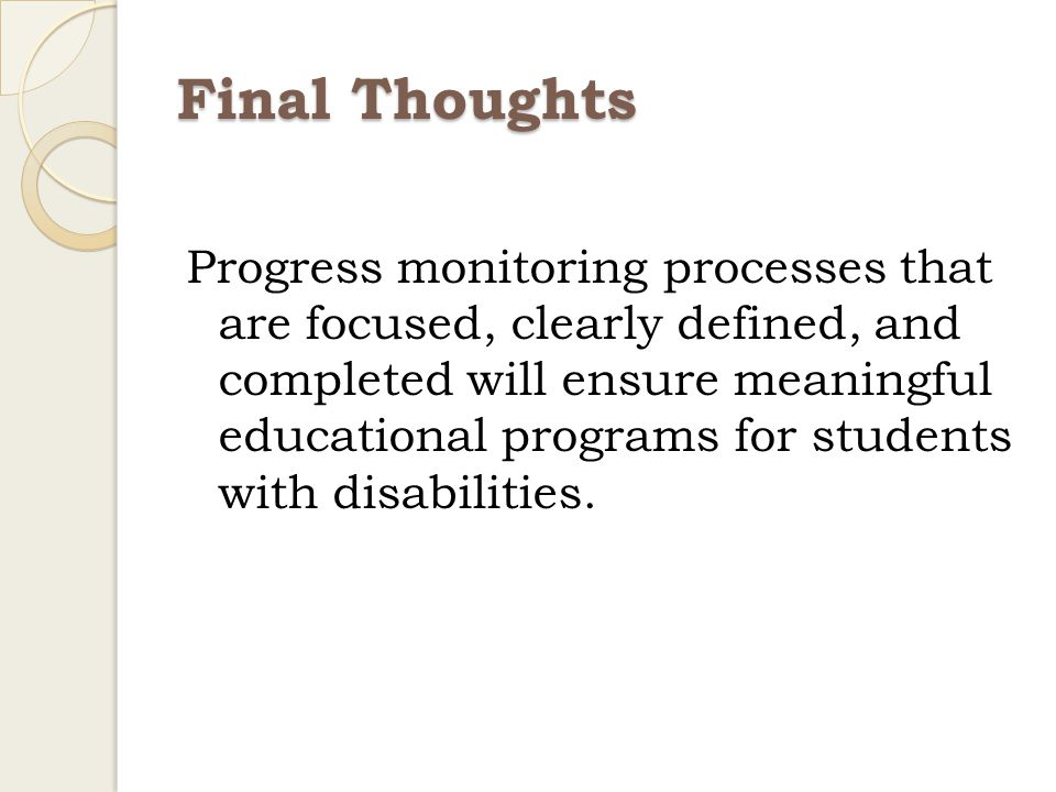 Final Thoughts Progress monitoring processes that are focused, clearly defined, and completed will ensure meaningful educational programs for students with disabilities.