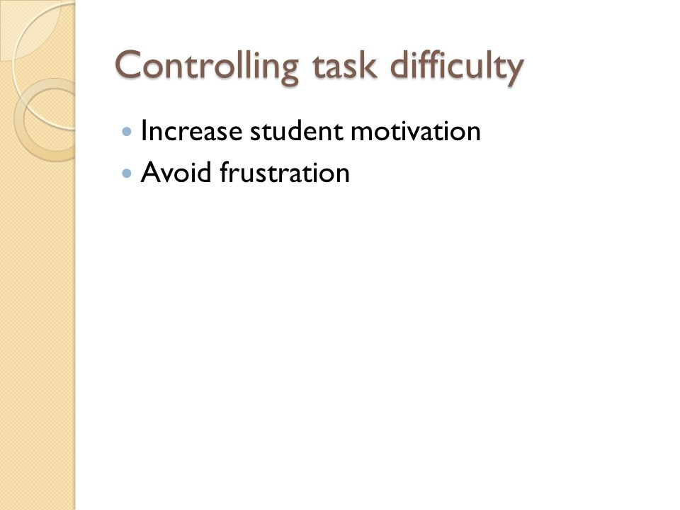 Increase student motivation Avoid frustration Controlling task difficulty