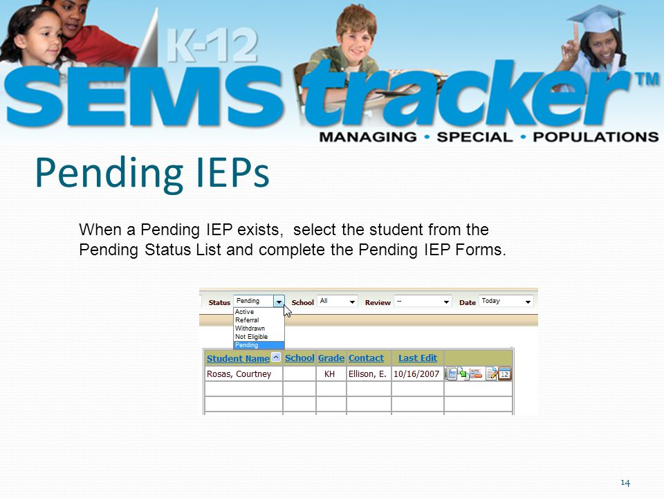 Pending IEPs 14 When a Pending IEP exists, select the student from the Pending Status List and complete the Pending IEP Forms.