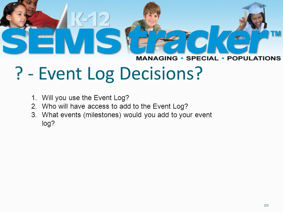 20 ? - Event Log Decisions? 1.Will you use the Event Log? 2.Who will have access to add to the Event Log? 3.What events (milestones) would you add to