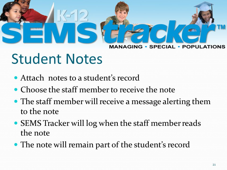 Student Notes 21 Attach notes to a student's record Choose the staff member to receive the note The staff member will receive a message alerting them to the note SEMS Tracker will log when the staff member reads the note The note will remain part of the student's record