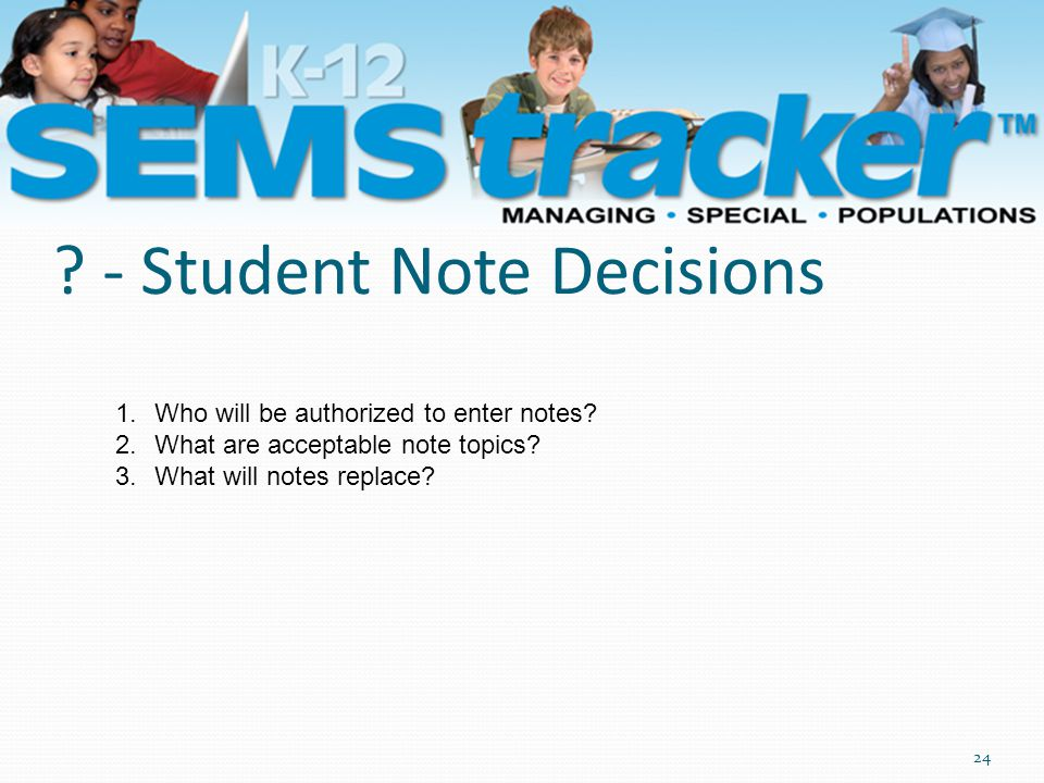 ? - Student Note Decisions 24 1.Who will be authorized to enter notes? 2.What are acceptable note topics? 3.What will notes replace?