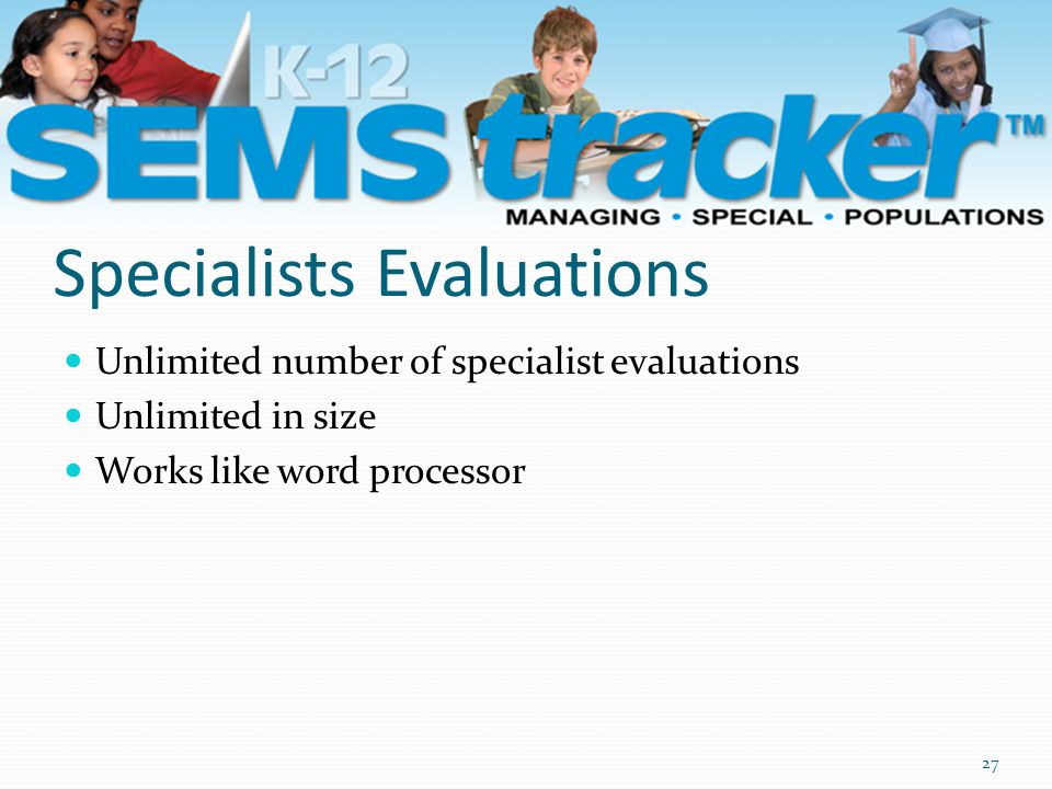 Specialists Evaluations Unlimited number of specialist evaluations Unlimited in size Works like word processor 27